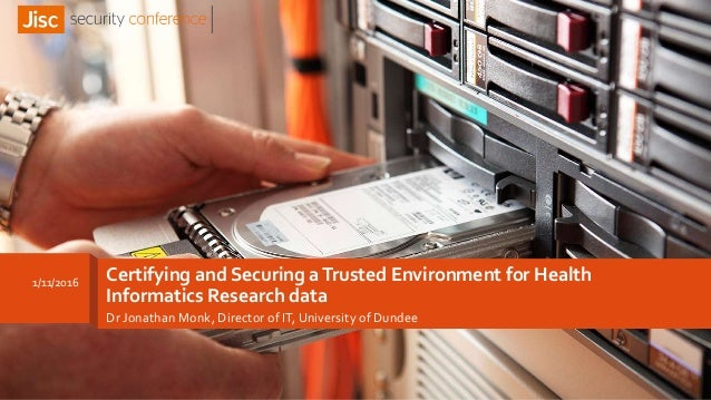 Certifying and Securing aTrusted Environment for Health Informatics Research data Dr Jonathan Monk, Director of IT, Univer...