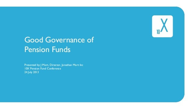 Good Governance of Pension Funds Presented by J Mort, Director, Jonathan Mort Inc 10X Pension Fund Conference 24 July 2013