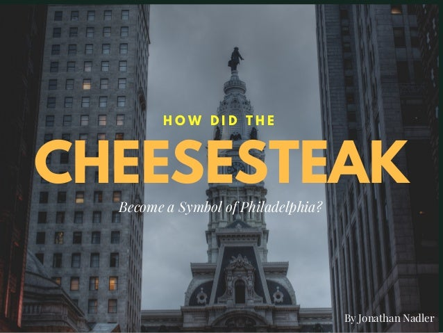 CHEESESTEAK H O W D I D T H E Become a Symbol of Philadelphia? By Jonathan Nadler