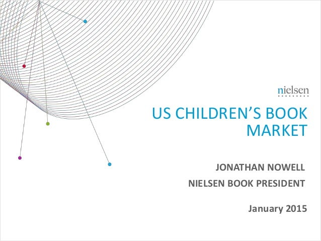 January 2015 US CHILDREN'S BOOK MARKET JONATHAN NOWELL NIELSEN BOOK PRESIDENT