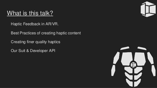 What is this talk? Haptic Feedback in AR/VR. Best Practices of creating haptic content Creating finer quality haptics Our ...
