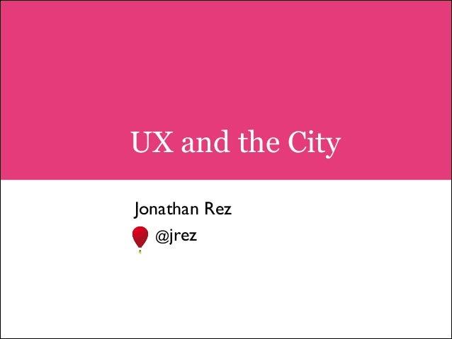 UX and the City !  Jonathan Rez  @jrez