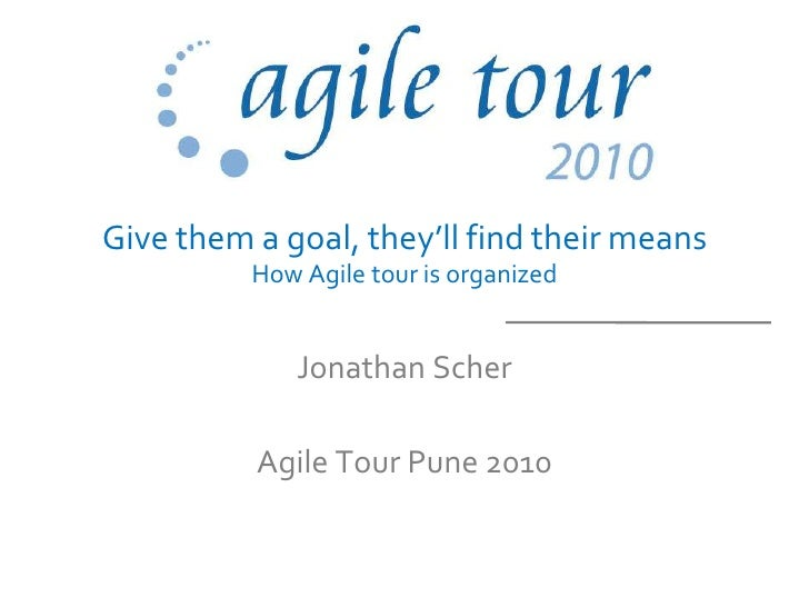 Give them a goal, they'll find their means          How Agile tour is organized              Jonathan Scher          Agile...