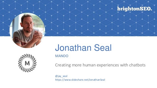 Jonathan Seal MANDO Creating more human experiences with chatbots @jay_seal https://www.slideshare.net/JonathanSeal