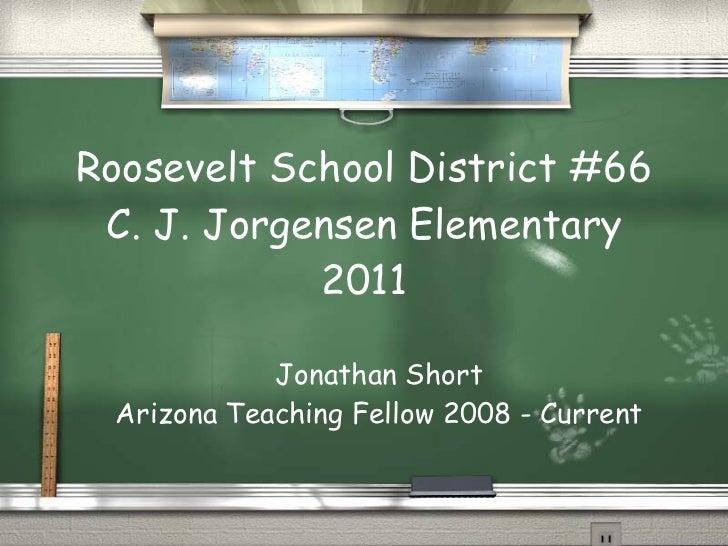 Roosevelt School District #66 C. J. Jorgensen Elementary 2011 Jonathan Short Arizona Teaching Fellow 2008 - Current