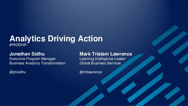 Analytics Driving Action Jonathan Sidhu Executive Program Manager Business Analytics Transformation @jmsidhu Mark Tristam ...