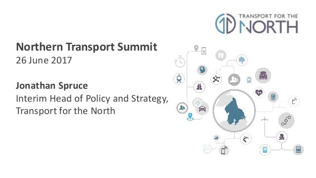 Northern	   Transport	   Summit 26	   June	   2017 Jonathan	   Spruce Interim	   Head	   of	   Policy	   and	   Strategy,	...
