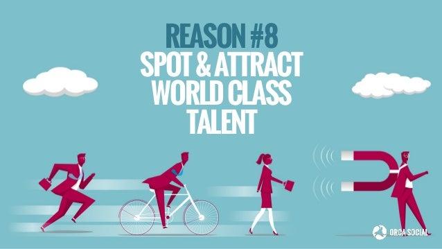 REASON#8 SPOT&ATTRACT WORLDCLASS TALENT