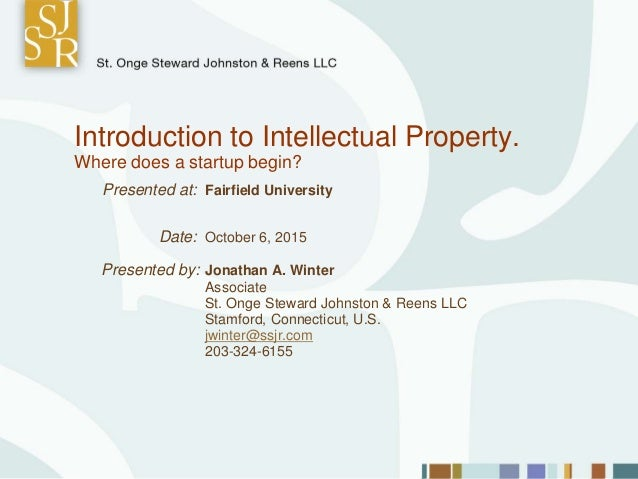 Introduction to Intellectual Property. Where does a startup begin? Presented at: Fairfield University Date: October 6, 201...