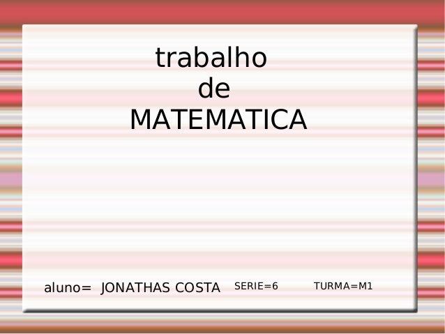 trabalho de MATEMATICA aluno= JONATHAS COSTA SERIE=6 TURMA=M1