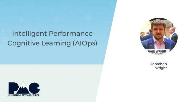 Intelligent Performance Cognitive Learning (AIOps) Jonathon Wright