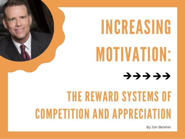 INCREASING MOTIVATION: THE REWARD SYSTEMS OF COMPETITION AND APPRECIATION By Jon Belsher