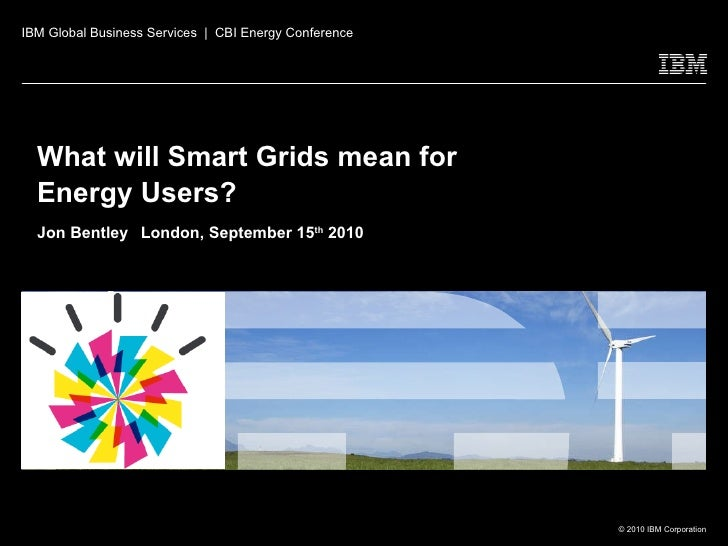 What will Smart Grids mean for Energy Users?  Jon Bentley   London, September 15 th  2010 IBM Global Business Services  | ...