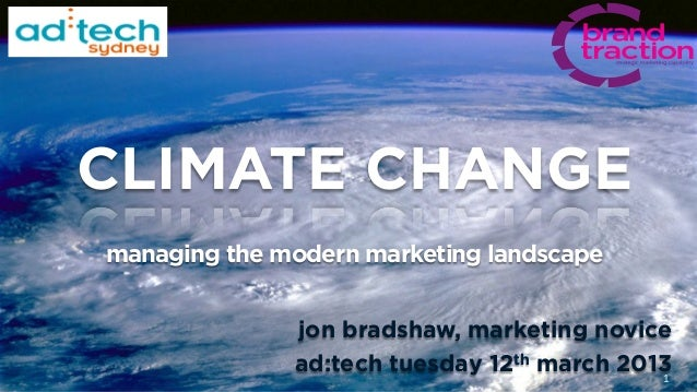 CLIMATE CHANGEmanaging the modern marketing landscape              jon bradshaw, marketing novice              ad:tech tue...