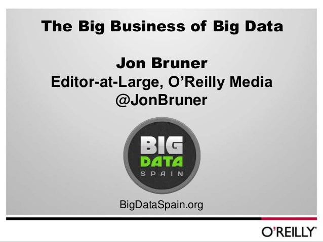 The Big Business of Big Data           Jon Bruner Editor-at-Large, O'Reilly Media           @JonBruner          BigDataSpa...