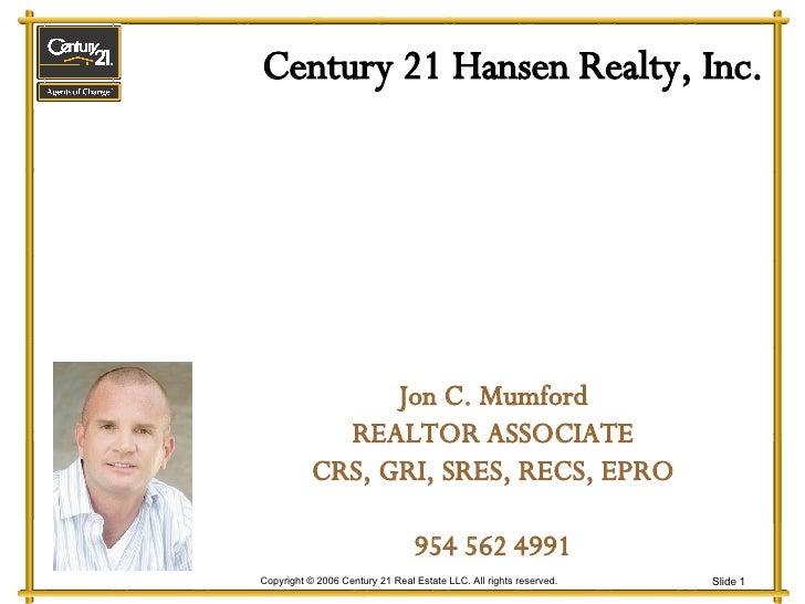 Century 21 Hansen Realty, Inc. Jon C. Mumford REALTOR ASSOCIATE CRS, GRI, SRES, RECS, EPRO 954 562 4991