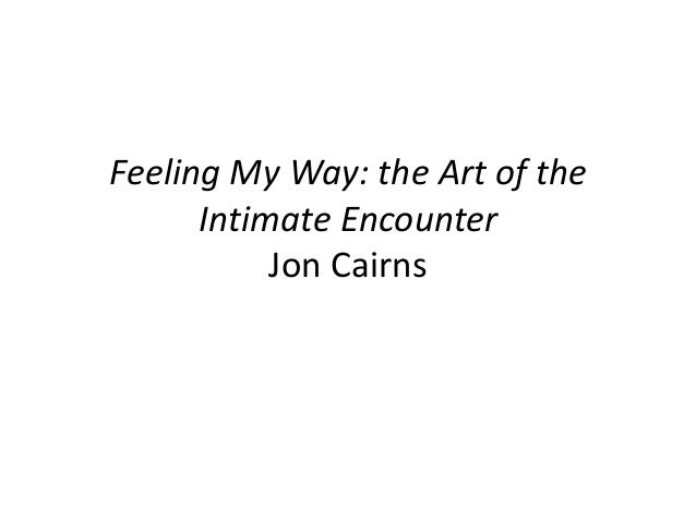 Feeling My Way: the Art of the Intimate Encounter Jon Cairns