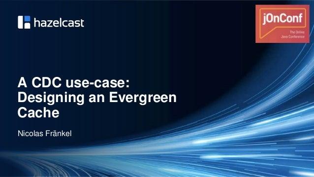 @nicolas_frankel A CDC use-case: Designing an Evergreen Cache Nicolas Fränkel