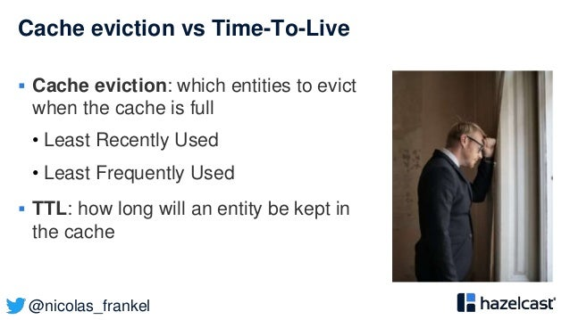 @nicolas_frankel Cache eviction vs Time-To-Live  Cache eviction: which entities to evict when the cache is full • Least R...