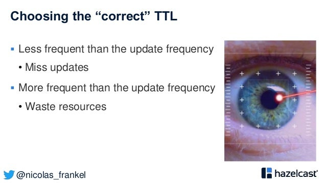 """@nicolas_frankel Choosing the """"correct"""" TTL  Less frequent than the update frequency • Miss updates  More frequent than ..."""