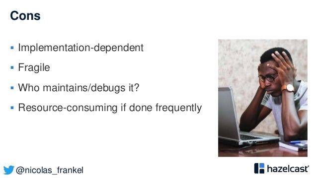 @nicolas_frankel Cons  Implementation-dependent  Fragile  Who maintains/debugs it?  Resource-consuming if done frequen...