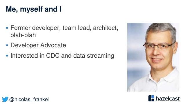 @nicolas_frankel Me, myself and I  Former developer, team lead, architect, blah-blah  Developer Advocate  Interested in...