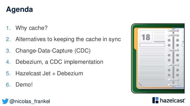 @nicolas_frankel Agenda 1. Why cache? 2. Alternatives to keeping the cache in sync 3. Change-Data-Capture (CDC) 4. Debeziu...
