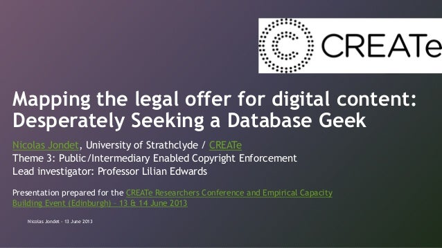 Mapping the legal offer for digital content: Desperately Seeking a Database Geek Nicolas Jondet, University of Strathclyde...