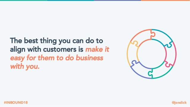 @jondick#INBOUND18 The best thing you can do to align with customers is make it easy for them to do business with you.