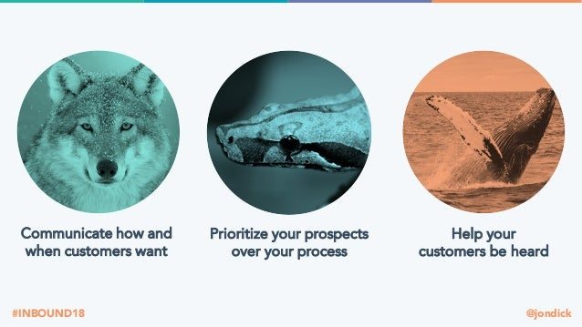 @jondick#INBOUND18 Communicate how and when customers want Prioritize your prospects over your process Help your customers...