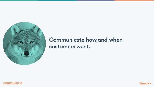 @jondick#INBOUND18 Communicate how and when customers want.