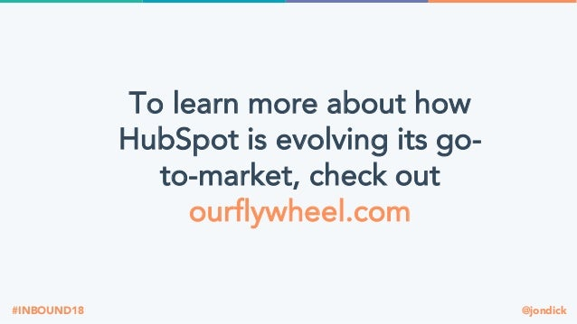 @jondick#INBOUND18 To learn more about how HubSpot is evolving its go- to-market, check out ourflywheel.com