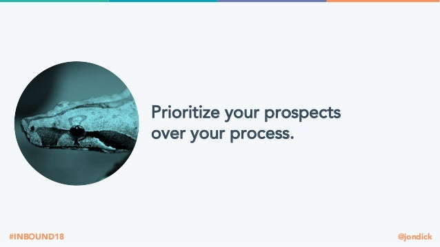 @jondick#INBOUND18 Prioritize your prospects over your process.