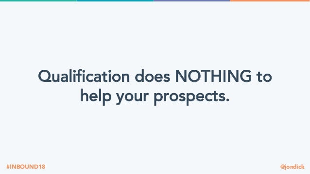 @jondick#INBOUND18 Qualification does NOTHING to help your prospects.