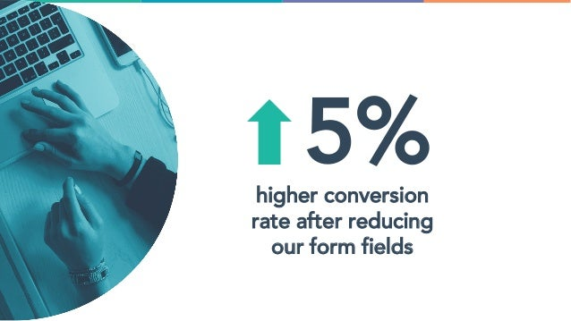 5%higher conversion rate after reducing our form fields
