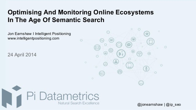 Optimising And Monitoring Online Ecosystems In The Age Of Semantic Search Jon Earnshaw I Intelligent Positioning www.intel...