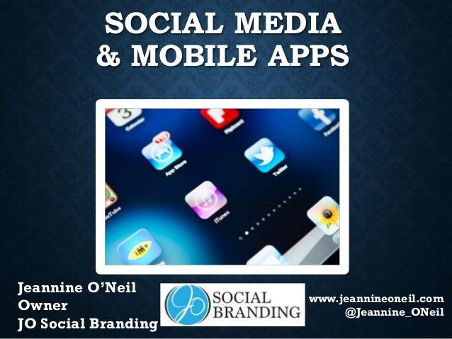 SOCIAL MEDIA & MOBILE APPS  Jeannine O'Neil Owner JO Social Branding  www.jeannineoneil.com @Jeannine_ONeil
