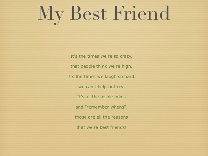 My Best Friend    Its the times were so crazy,    that people think were high.   Its the times we laugh so hard,        we...