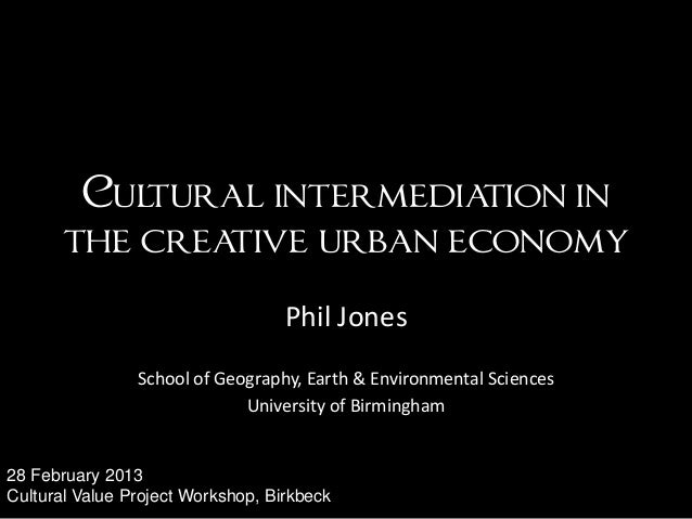 Cultural intermediation inthe creative urban economyPhil JonesSchool of Geography, Earth & Environmental SciencesUniversit...