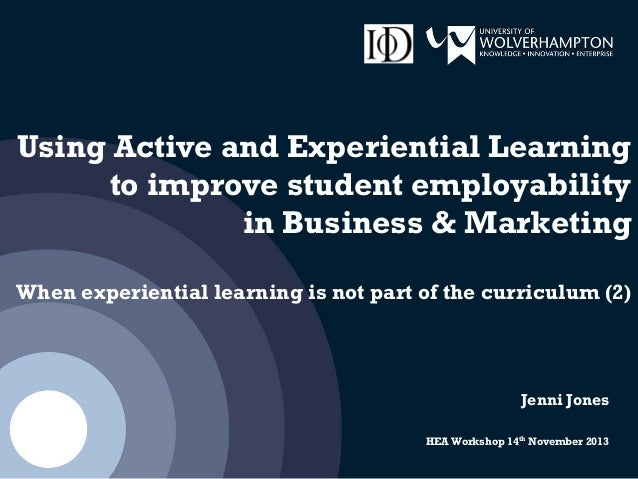 Using Active and Experiential Learning to improve student employability in Business & Marketing When experiential learning...