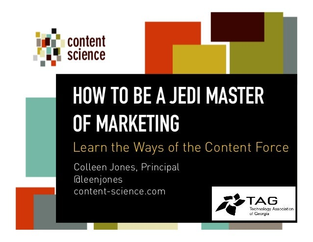 Colleen Jones, Principal @leenjones content-science.com HOW TO BE A JEDI MASTER OF MARKETING Learn the Ways of the Content...