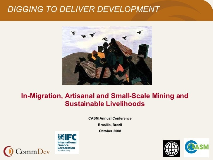 In-Migration, Artisanal and Small-Scale Mining and Sustainable Livelihoods CASM Annual Conference Brasilia, Brazil October...