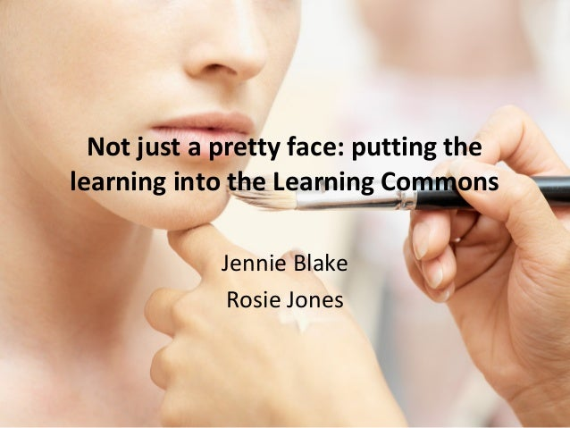 Not just a pretty face: putting thelearning into the Learning Commons             Jennie Blake              Rosie Jones