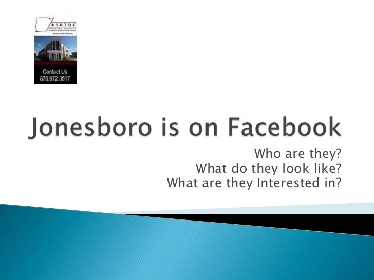 Jonesboro is on Facebook<br />Who are they? <br />What do they look like? <br />What are they Interested in?<br />