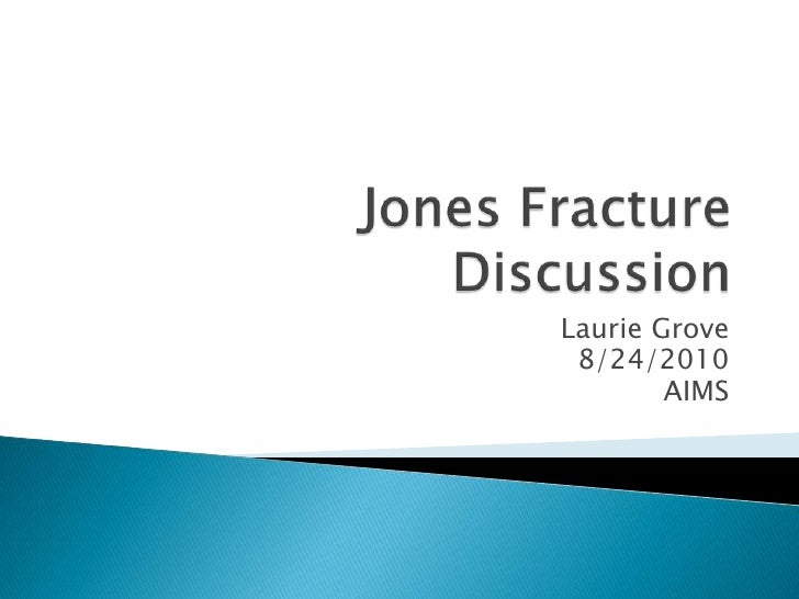 Jones Fracture Discussion<br />Laurie Grove<br />8/24/2010<br />AIMS<br />