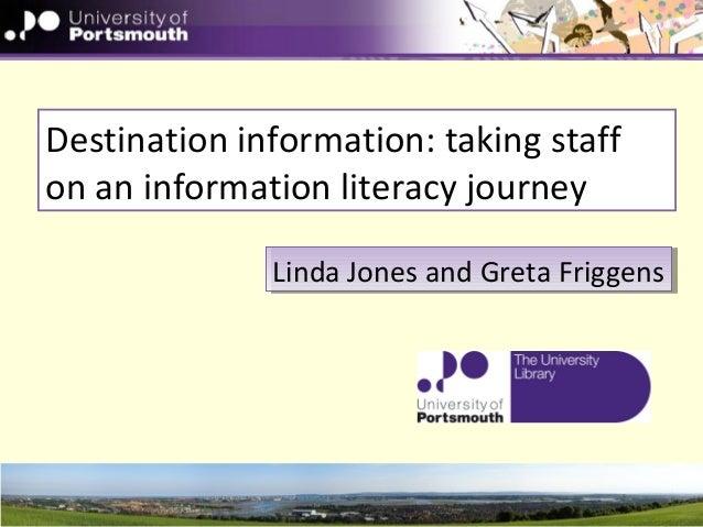 Destination information: taking staff on an information literacy journey Linda Jones and Greta FriggensLinda Jones and Gre...