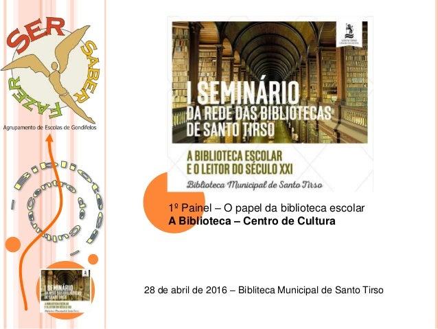 1º Painel – O papel da biblioteca escolar A Biblioteca – Centro de Cultura 28 de abril de 2016 – Bibliteca Municipal de Sa...