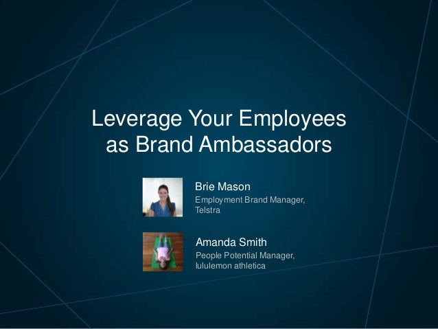 Brie Mason Employment Brand Manager, Telstra Leverage Your Employees as Brand Ambassadors Amanda Smith People Potential Ma...