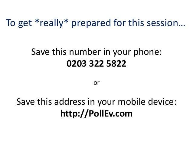 To get *really* prepared for this session…     Save this number in your phone:              0203 322 5822                 ...
