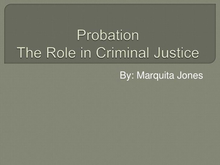 ProbationThe Role in Criminal Justice<br />By: Marquita Jones <br />